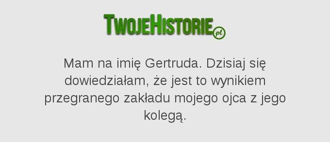Mam na imię Gertruda. Dzisiaj się dowiedziałam, że jest to